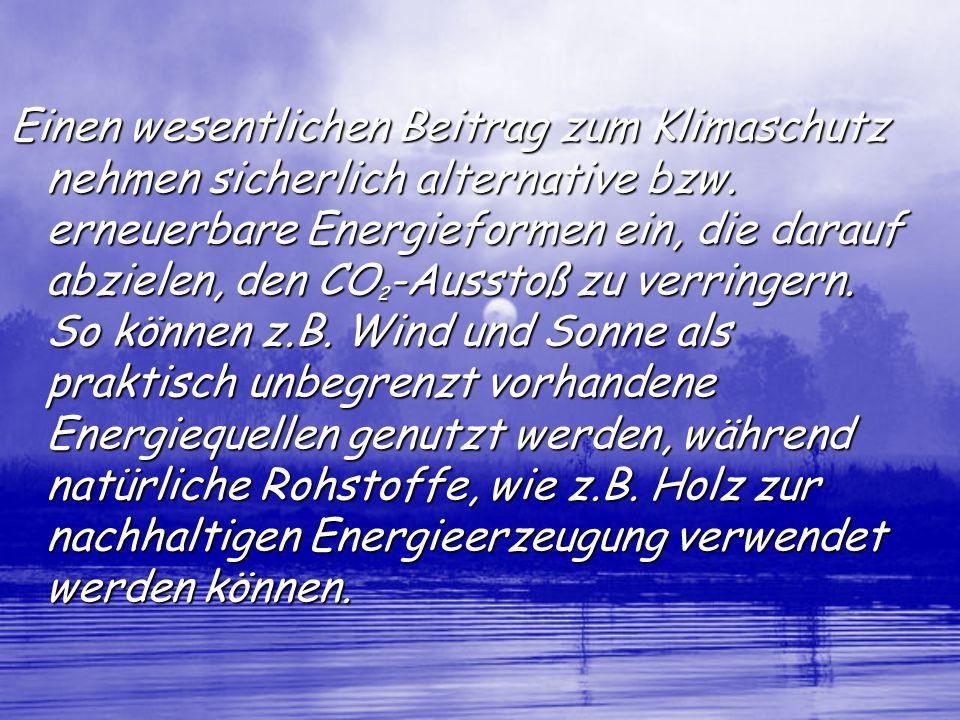 Einen wesentlichen Beitrag zum Klimaschutz nehmen sicherlich alternative bzw. erneuerbare Energieformen ein, die darauf abzielen, den CO 2 -Ausstoß zu