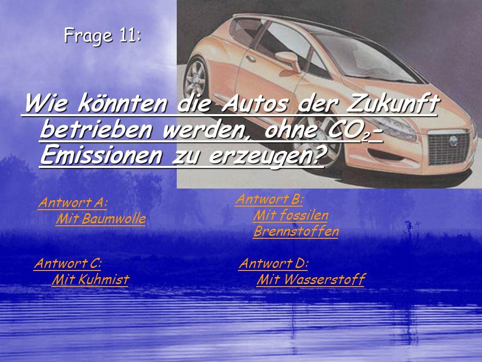 Frage 11: Wie könnten die Autos der Zukunft betrieben werden, ohne CO 2 - Emissionen zu erzeugen? Antwort A: Mit Baumwolle Antwort B: Mit fossilen Bre