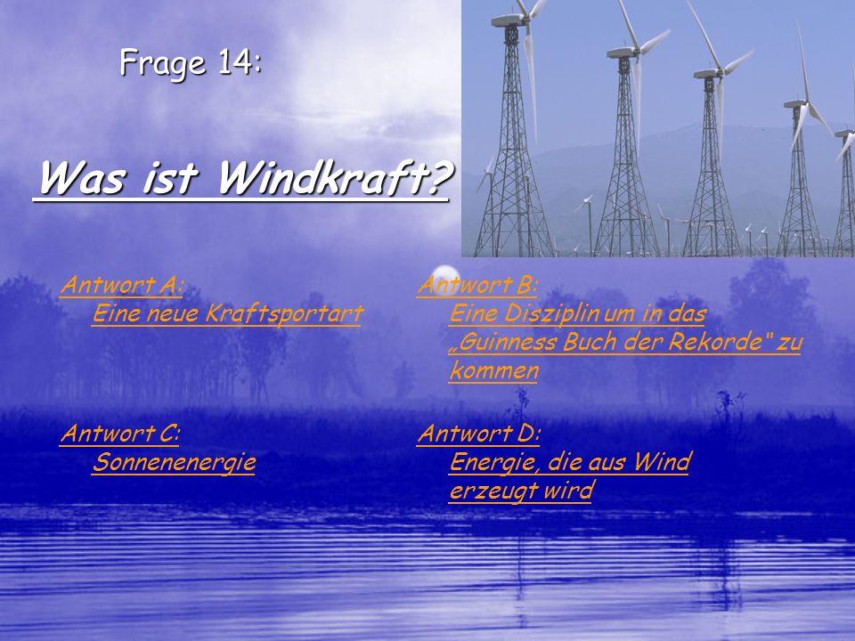 Frage 14: Was ist Windkraft? Antwort A: Eine neue Kraftsportart Antwort B: Eine Disziplin um in das Guinness Buch der Rekorde zu kommen Antwort C: Son