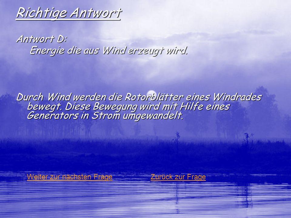Richtige Antwort Antwort D: Energie die aus Wind erzeugt wird. Durch Wind werden die Rotorblätter eines Windrades bewegt. Diese Bewegung wird mit Hilf