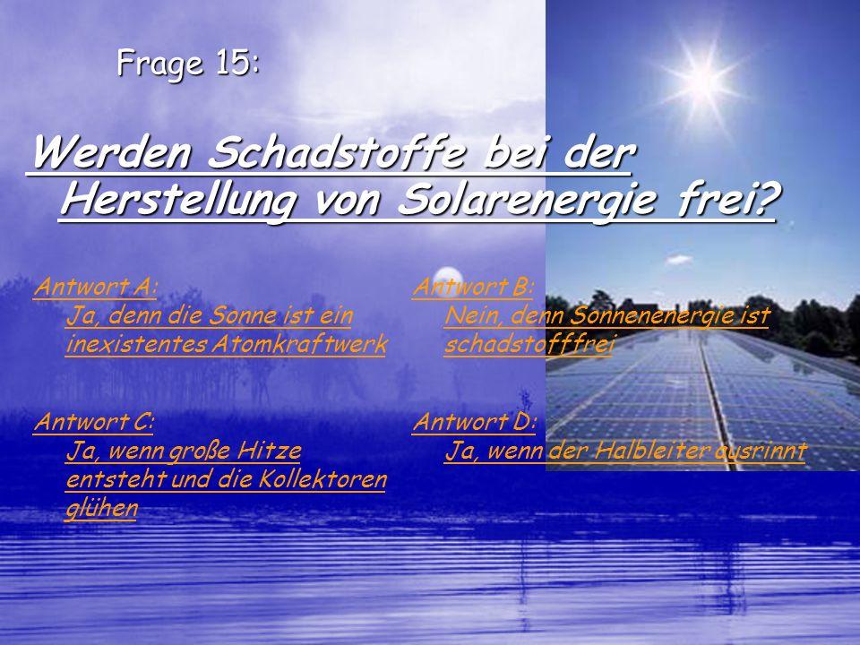 Frage 15: Werden Schadstoffe bei der Herstellung von Solarenergie frei? Antwort A: Ja, denn die Sonne ist ein inexistentes Atomkraftwerk Antwort B: Ne