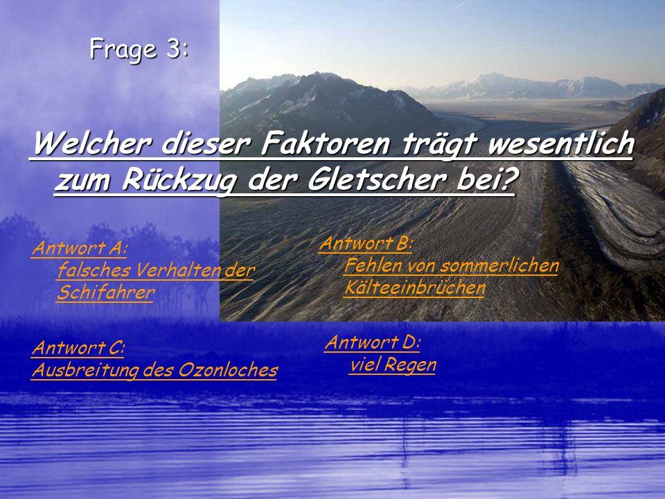 Frage 3: Welcher dieser Faktoren trägt wesentlich zum Rückzug der Gletscher bei? Antwort A: falsches Verhalten der Schifahrer Antwort B: Fehlen von so
