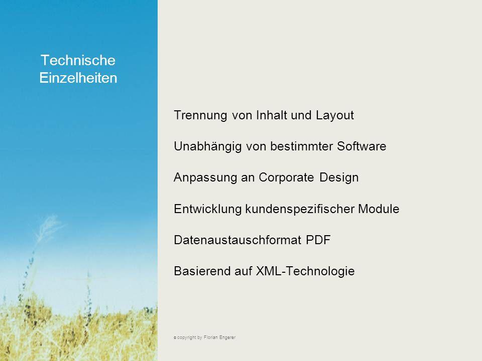Technische Einzelheiten © copyright by Florian Engerer Trennung von Inhalt und Layout Unabhängig von bestimmter Software Anpassung an Corporate Design Entwicklung kundenspezifischer Module Datenaustauschformat PDF Basierend auf XML-Technologie
