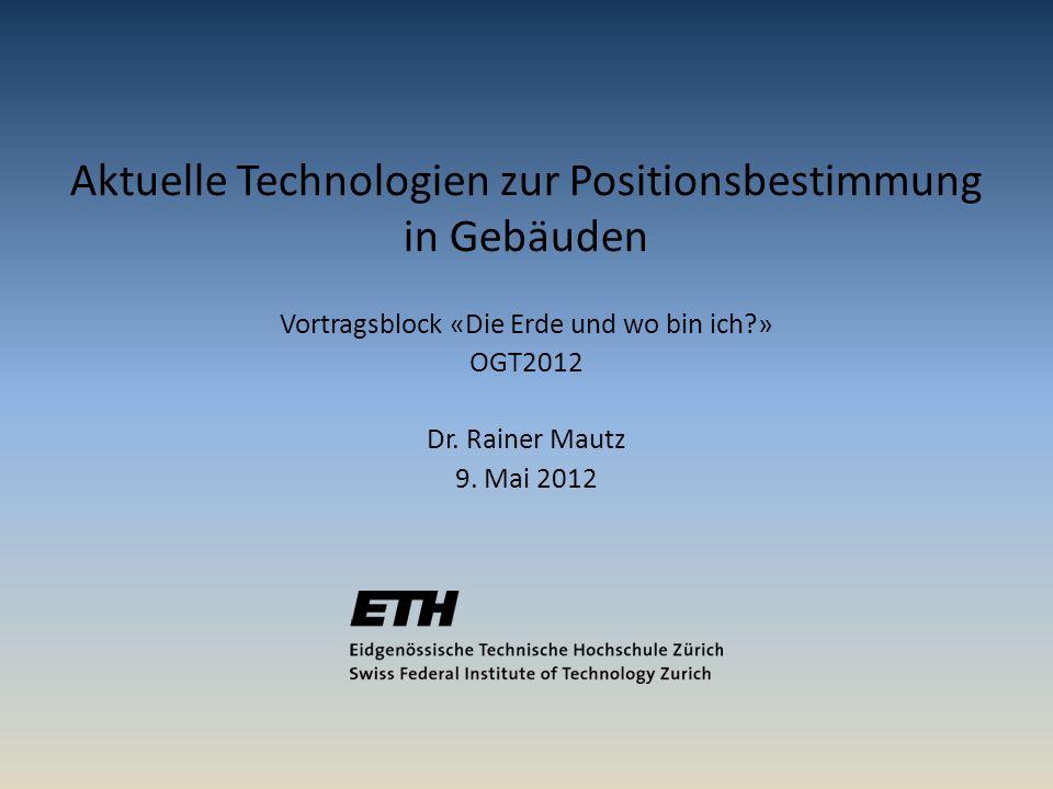 Vortragsblock «Die Erde und wo bin ich?» OGT2012 Dr. Rainer Mautz 9. Mai 2012 Aktuelle Technologien zur Positionsbestimmung in Gebäuden