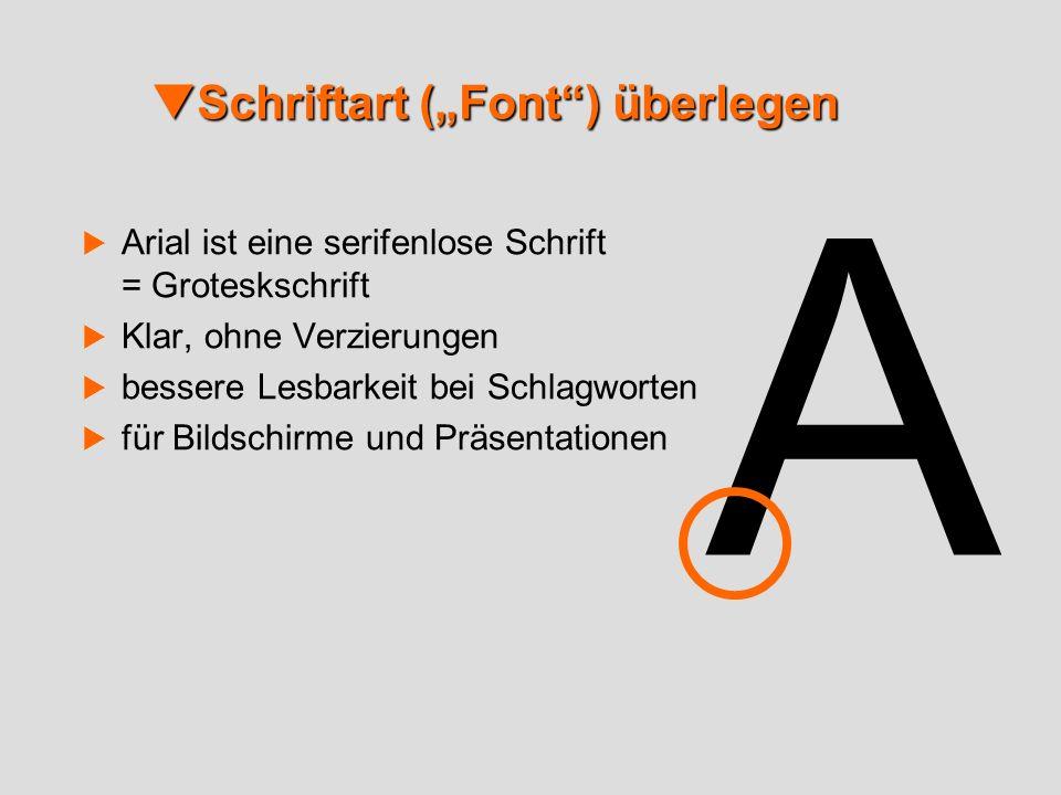 Schriftart (Font) überlegen Schriftart (Font) überlegen Arial ist eine serifenlose Schrift = Groteskschrift Klar, ohne Verzierungen bessere Lesbarkeit