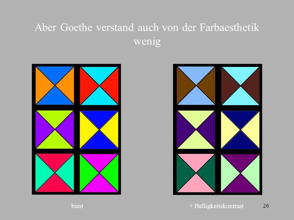 26 Aber Goethe verstand auch von der Farbaesthetik wenig bunt+ Helligkeitskontrast