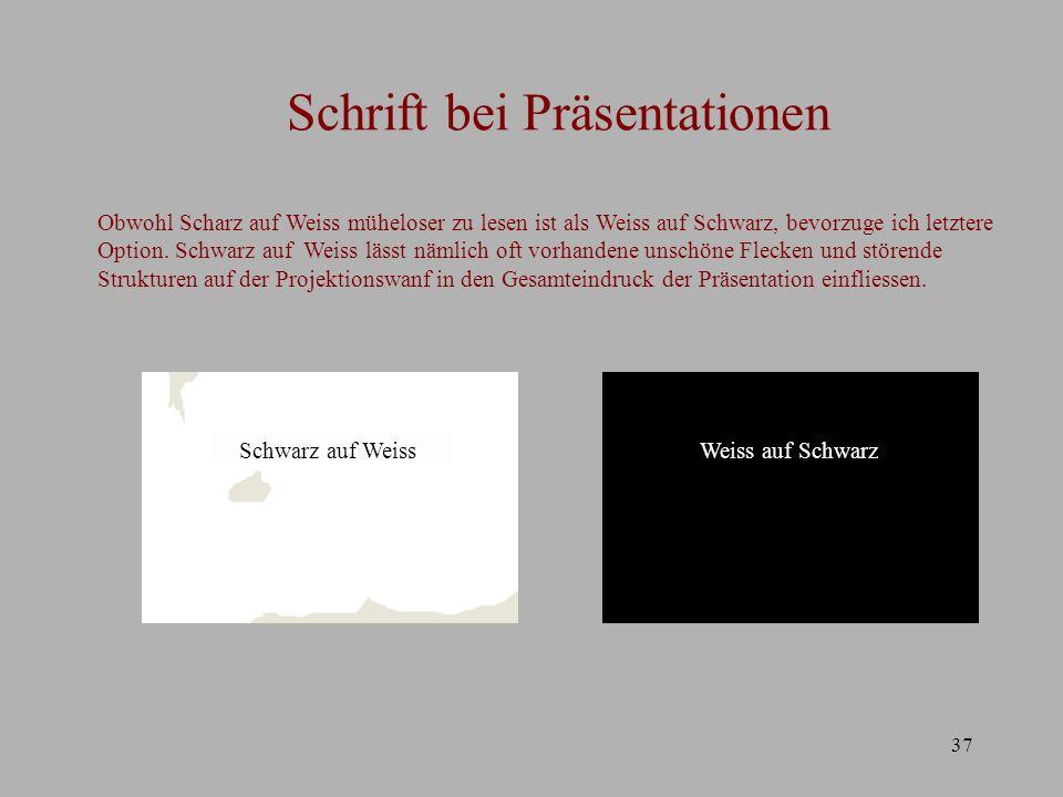 37 Schrift bei Präsentationen Obwohl Scharz auf Weiss müheloser zu lesen ist als Weiss auf Schwarz, bevorzuge ich letztere Option. Schwarz auf Weiss l
