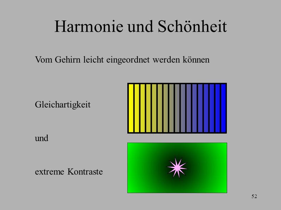52 Harmonie und Schönheit Vom Gehirn leicht eingeordnet werden können Gleichartigkeit und extreme Kontraste