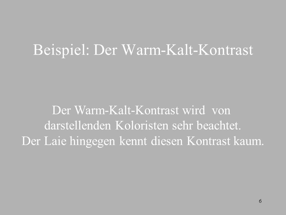 6 Beispiel: Der Warm-Kalt-Kontrast Der Warm-Kalt-Kontrast wird von darstellenden Koloristen sehr beachtet. Der Laie hingegen kennt diesen Kontrast kau