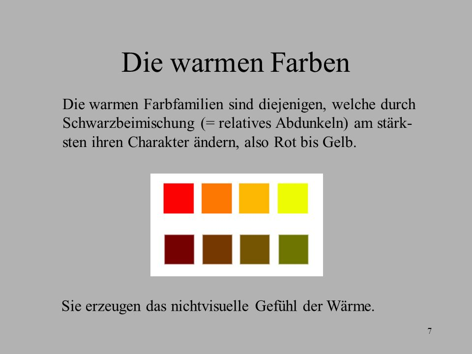 7 Die warmen Farben Die warmen Farbfamilien sind diejenigen, welche durch Schwarzbeimischung (= relatives Abdunkeln) am stärk- sten ihren Charakter än
