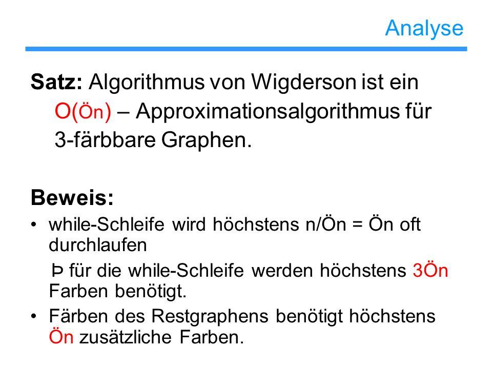 Analyse Satz: Algorithmus von Wigderson ist ein O( Ön ) – Approximationsalgorithmus für 3-färbbare Graphen. Beweis: while-Schleife wird höchstens n/Ön