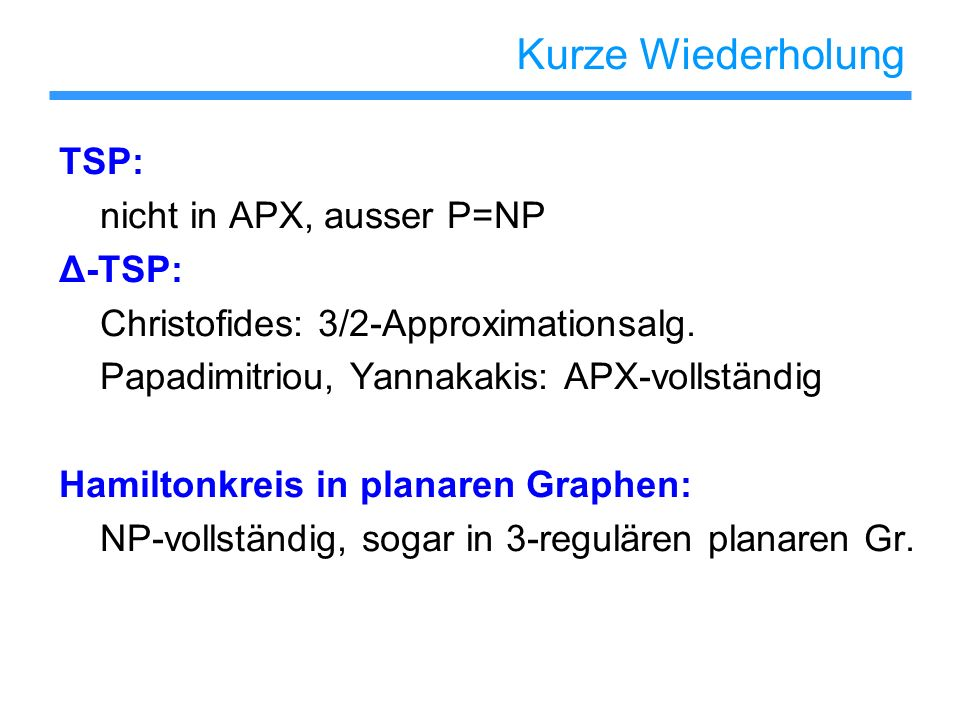 Kurze Wiederholung TSP: nicht in APX, ausser P=NP Δ-TSP: Christofides: 3/2-Approximationsalg.