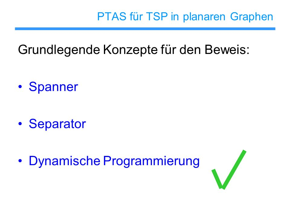 PTAS für TSP in planaren Graphen Grundlegende Konzepte für den Beweis: Spanner Separator Dynamische Programmierung