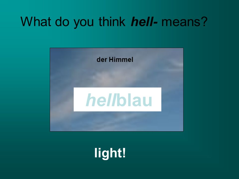 der Himmel hellblau What do you think hell- means? light!