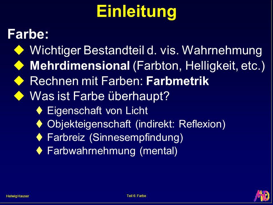 Helwig Hauser Teil 6: Farbe Einleitung Farbe: Wichtiger Bestandteil d. vis. Wahrnehmung Mehrdimensional (Farbton, Helligkeit, etc.) Rechnen mit Farben