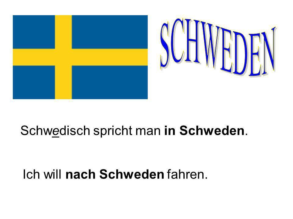 Schwedisch spricht man in Schweden. Ich will nach Schweden fahren.