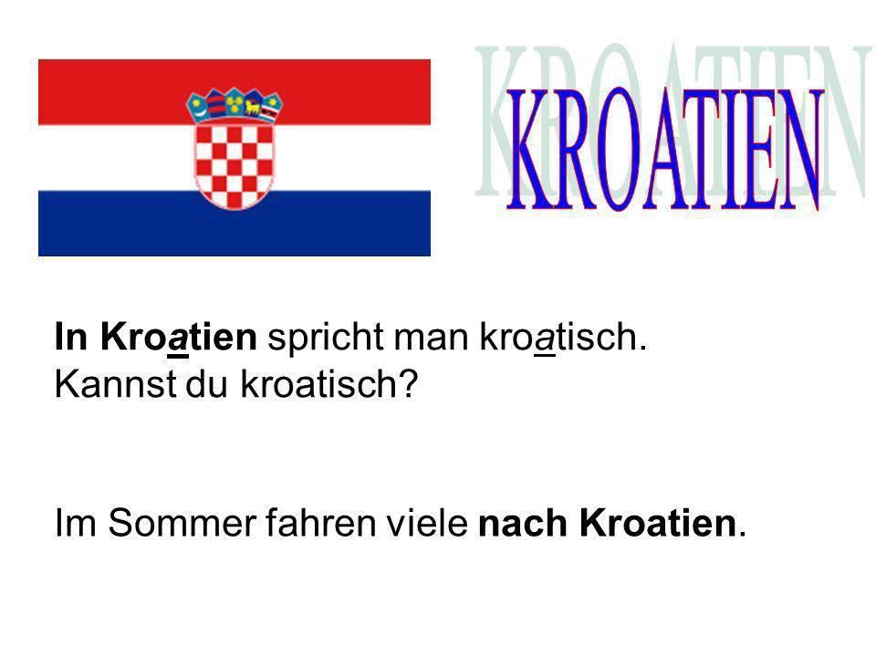 In Kroatien spricht man kroatisch. Kannst du kroatisch? Im Sommer fahren viele nach Kroatien.