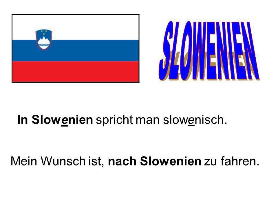 In Slowenien spricht man slowenisch. Mein Wunsch ist, nach Slowenien zu fahren.