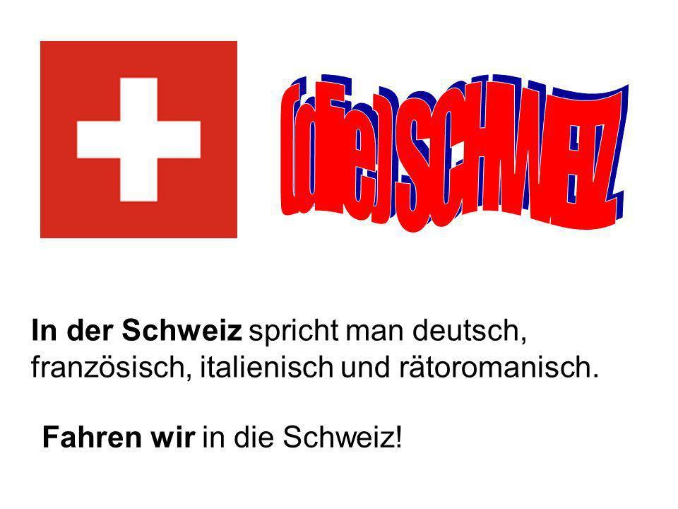 In der Schweiz spricht man deutsch, französisch, italienisch und rätoromanisch.
