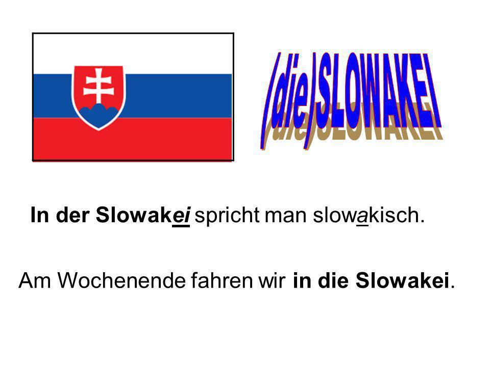 In der Slowakei spricht man slowakisch. Am Wochenende fahren wir in die Slowakei.