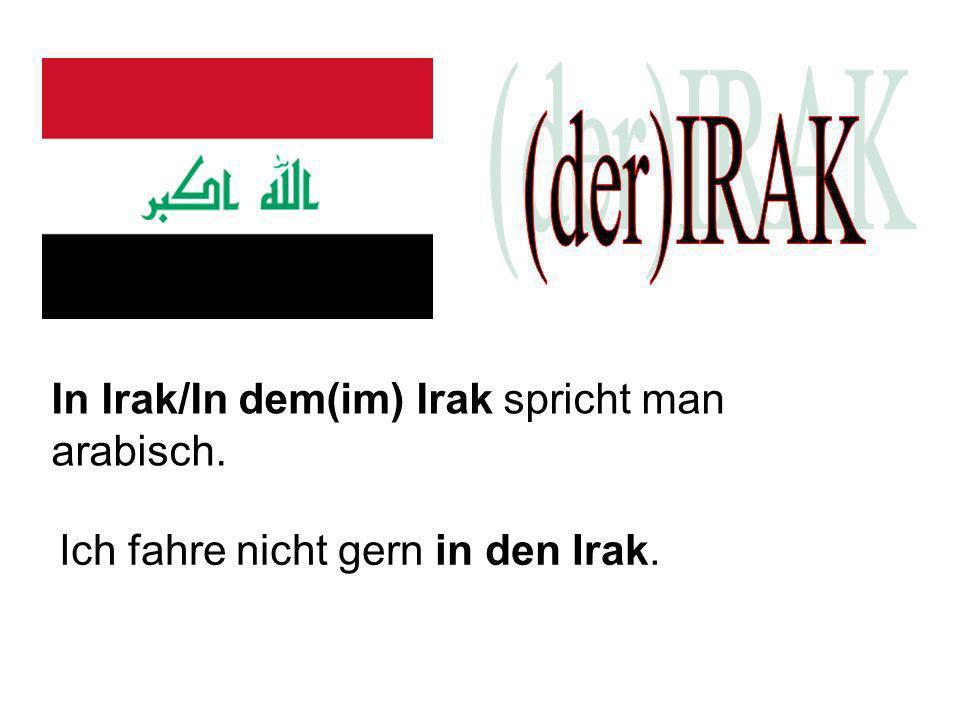 In Irak/In dem(im) Irak spricht man arabisch. Ich fahre nicht gern in den Irak.