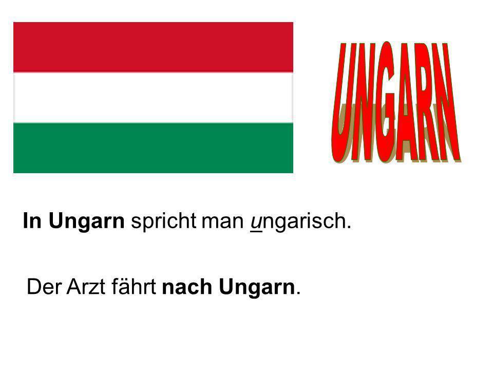 In Ungarn spricht man ungarisch. Der Arzt fährt nach Ungarn.