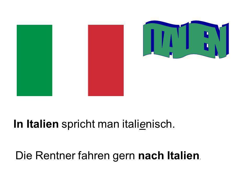 In Italien spricht man italienisch. Die Rentner fahren gern nach Italien.