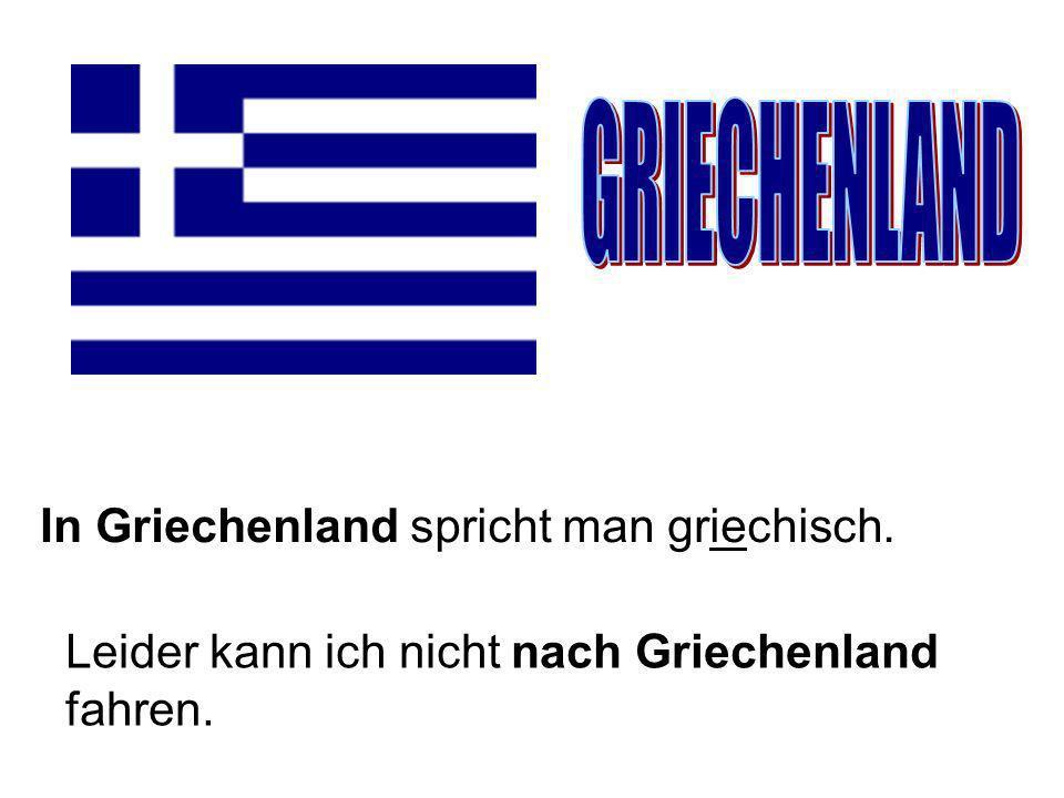 In Griechenland spricht man griechisch. Leider kann ich nicht nach Griechenland fahren.