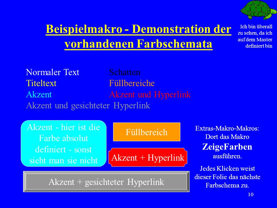 Ich bin überall zu sehen, da ich auf dem Master definiert bin 10 Beispielmakro - Demonstration der vorhandenen Farbschemata Normaler TextSchatten TiteltextFüllbereiche AkzentAkzent und Hyperlink Akzent und gesichteter Hyperlink Füllbereich Akzent - hier ist die Farbe absolut definiert - sonst sieht man sie nicht Akzent + Hyperlink Akzent + gesichteter Hyperlink Extras-Makro-Makros: Dort das Makro ZeigeFarben ausführen.