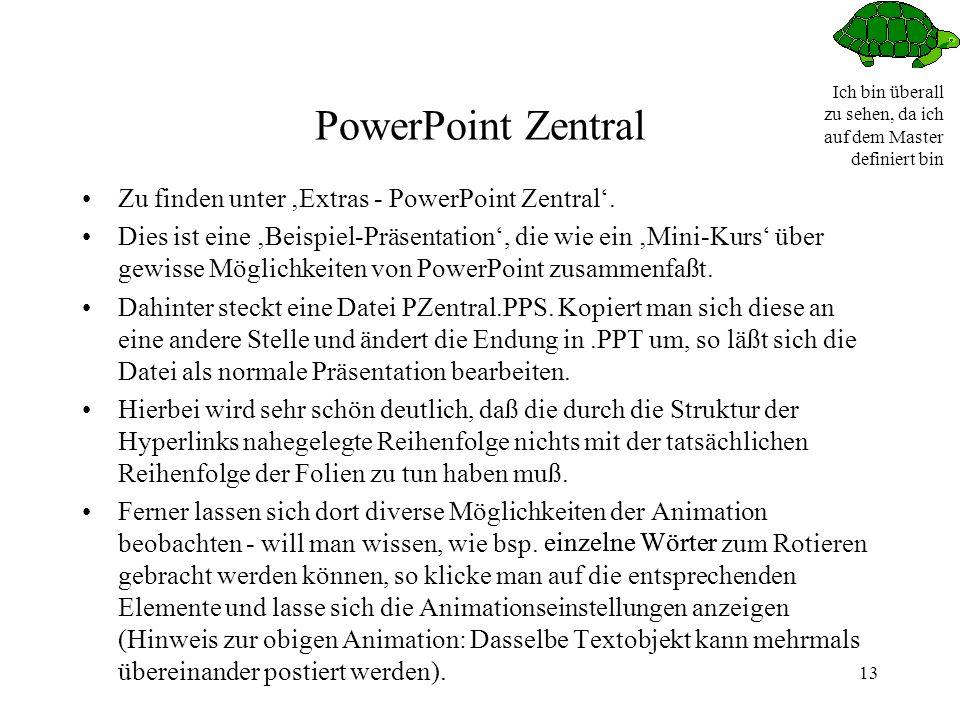 Ich bin überall zu sehen, da ich auf dem Master definiert bin 13 PowerPoint Zentral Zu finden unter Extras - PowerPoint Zentral.