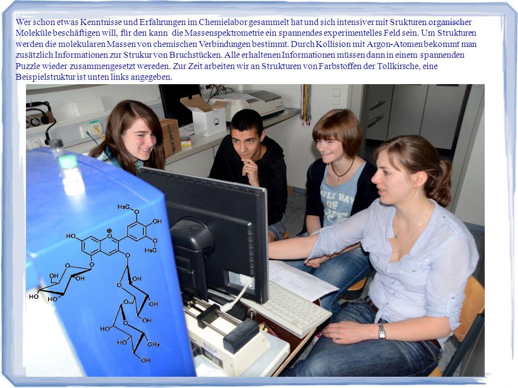 Wer schon etwas Kenntnisse und Erfahrungen im Chemielabor gesammelt hat und sich intensiver mit Srukturen organischer Moleküle beschäftigen will, für den kann die Massenspektrometrie ein spannendes experimentelles Feld sein.