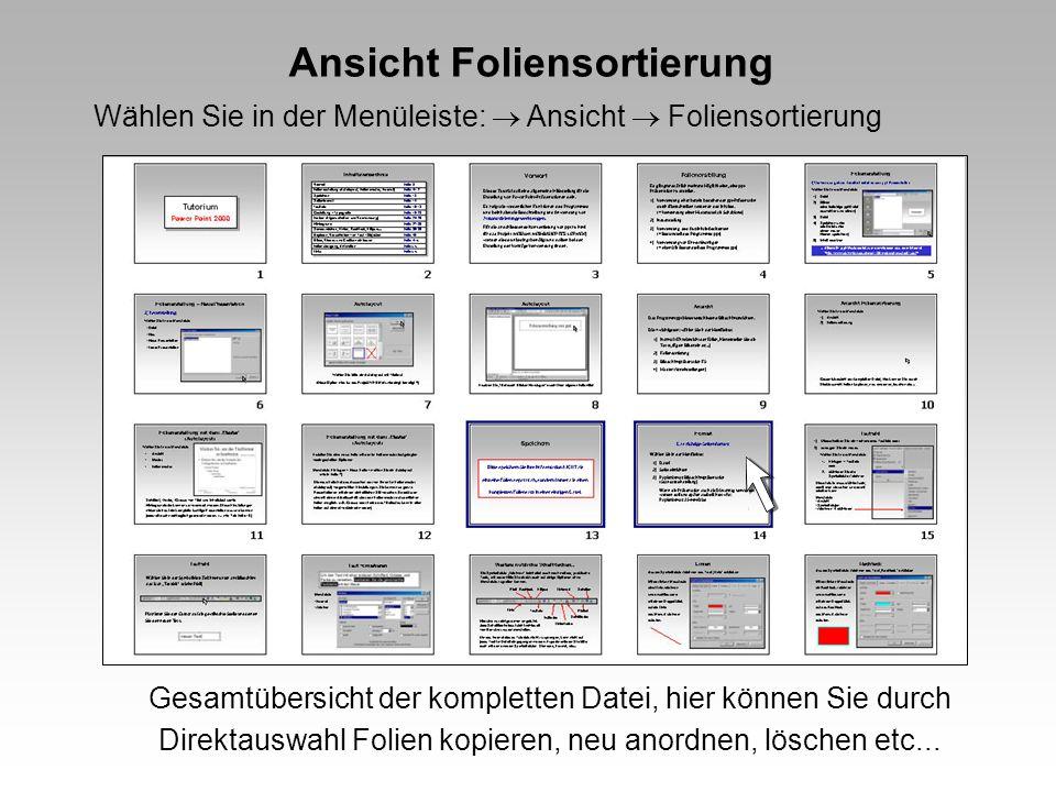 Ansicht Foliensortierung Wählen Sie in der Menüleiste: Ansicht Foliensortierung Gesamtübersicht der kompletten Datei, hier können Sie durch Direktauswahl Folien kopieren, neu anordnen, löschen etc...