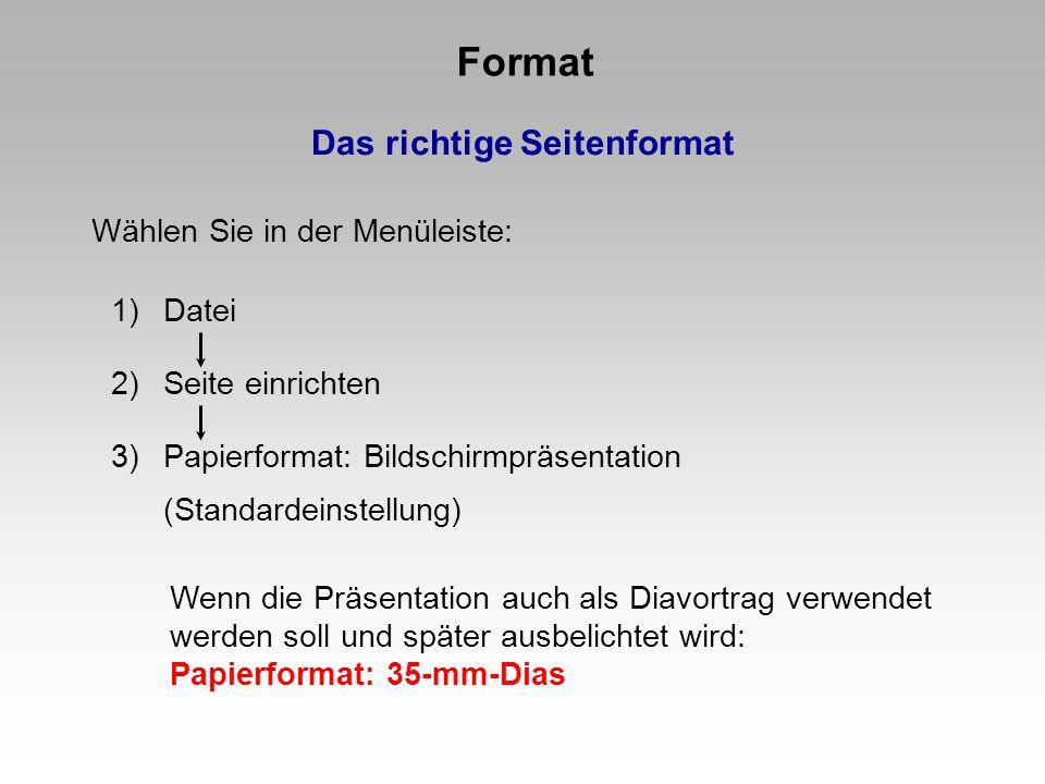 Format Das richtige Seitenformat 1)Datei 2)Seite einrichten 3)Papierformat: Bildschirmpräsentation (Standardeinstellung) Wählen Sie in der Menüleiste: