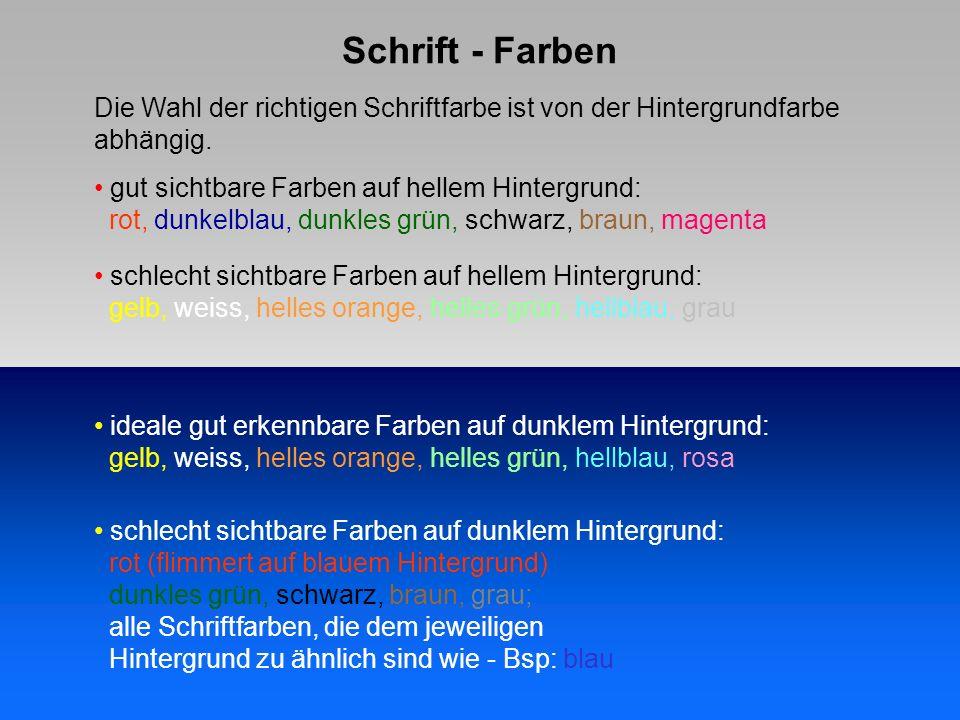 Schrift - Farben ideale gut erkennbare Farben auf dunklem Hintergrund: gelb, weiss, helles orange, helles grün, hellblau, rosa schlecht sichtbare Farben auf dunklem Hintergrund: rot (flimmert auf blauem Hintergrund) dunkles grün, schwarz, braun, grau; alle Schriftfarben, die dem jeweiligen Hintergrund zu ähnlich sind wie - Bsp: blau gut sichtbare Farben auf hellem Hintergrund: rot, dunkelblau, dunkles grün, schwarz, braun, magenta schlecht sichtbare Farben auf hellem Hintergrund: gelb, weiss, helles orange, helles grün, hellblau, grau Die Wahl der richtigen Schriftfarbe ist von der Hintergrundfarbe abhängig.