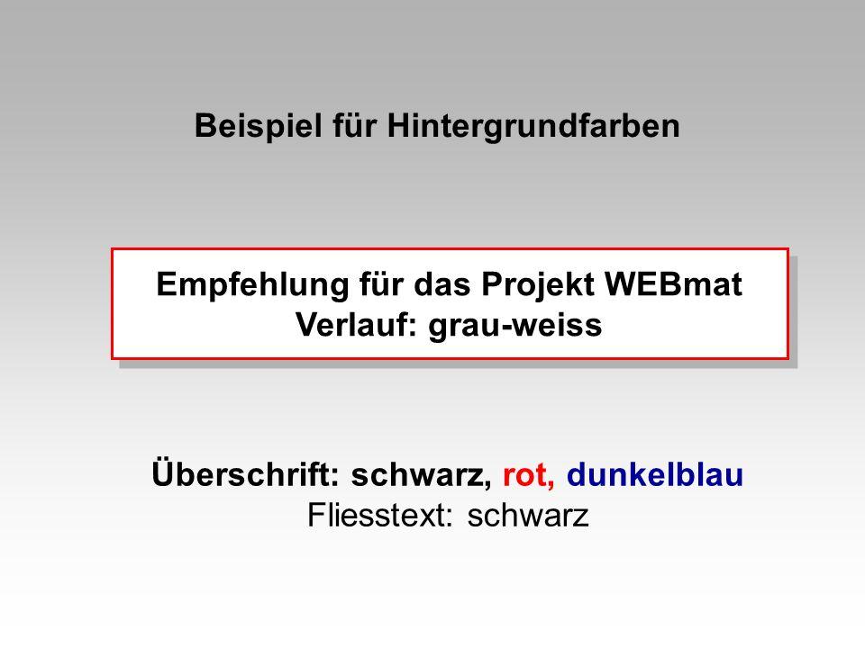 Beispiel für Hintergrundfarben Empfehlung für das Projekt WEBmat Verlauf: grau-weiss Empfehlung für das Projekt WEBmat Verlauf: grau-weiss Überschrift: schwarz, rot, dunkelblau Fliesstext: schwarz