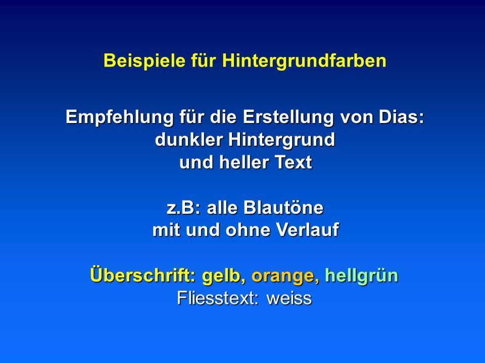 Beispiele für Hintergrundfarben Empfehlung für die Erstellung von Dias: dunkler Hintergrund und heller Text z.B: alle Blautöne mit und ohne Verlauf Überschrift: gelb, orange, hellgrün Fliesstext: weiss