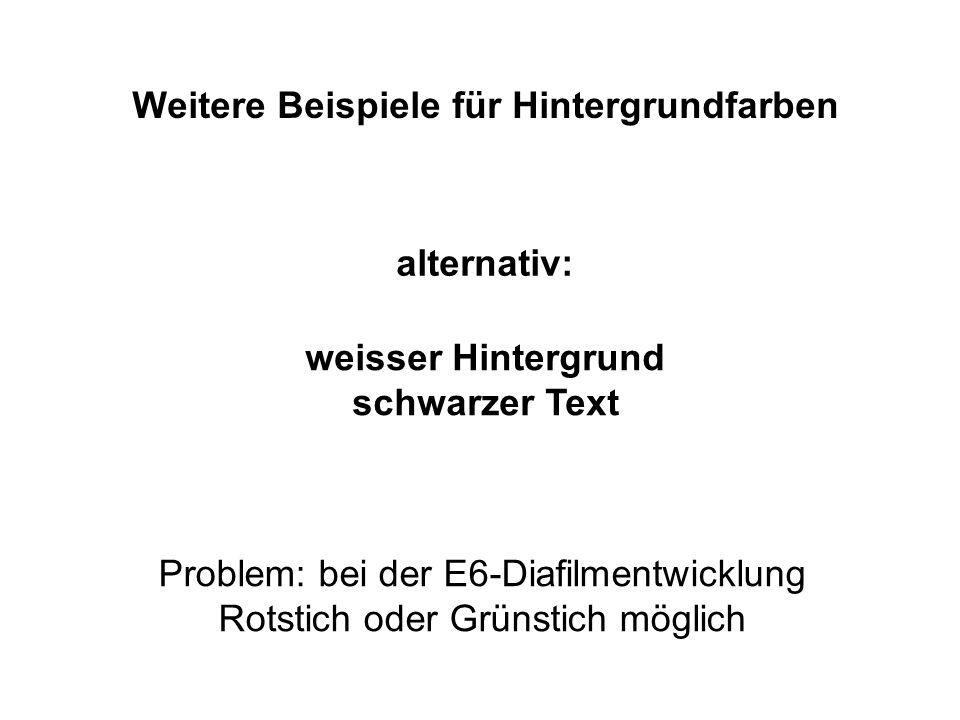 Weitere Beispiele für Hintergrundfarben alternativ: weisser Hintergrund schwarzer Text Problem: bei der E6-Diafilmentwicklung Rotstich oder Grünstich möglich