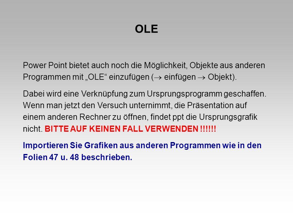 OLE Power Point bietet auch noch die Möglichkeit, Objekte aus anderen Programmen mit OLE einzufügen ( einfügen Objekt). Dabei wird eine Verknüpfung zu