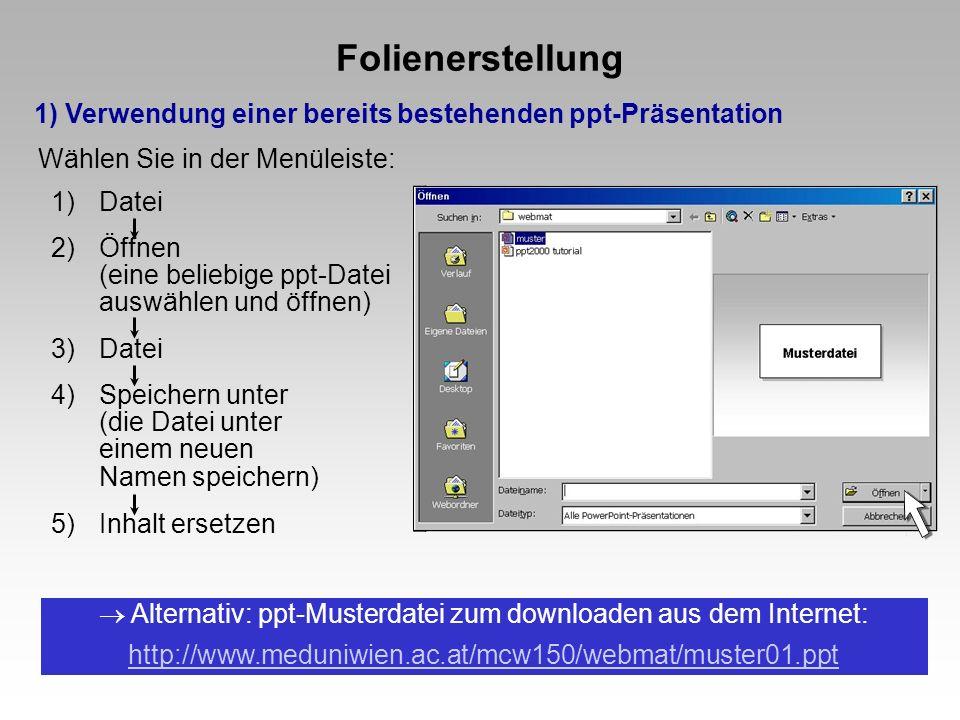 Folienerstellung 1) Verwendung einer bereits bestehenden ppt-Präsentation 1)Datei 2)Öffnen (eine beliebige ppt-Datei auswählen und öffnen) 3)Datei 4)Speichern unter (die Datei unter einem neuen Namen speichern) 5)Inhalt ersetzen Wählen Sie in der Menüleiste: Alternativ: ppt-Musterdatei zum downloaden aus dem Internet: http://www.meduniwien.ac.at/mcw150/webmat/muster01.ppt