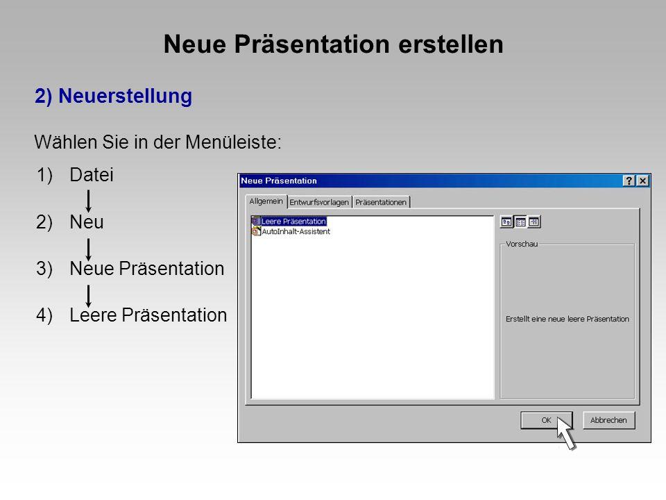 Neue Präsentation erstellen 2) Neuerstellung 1)Datei 2)Neu 3)Neue Präsentation 4)Leere Präsentation Wählen Sie in der Menüleiste:
