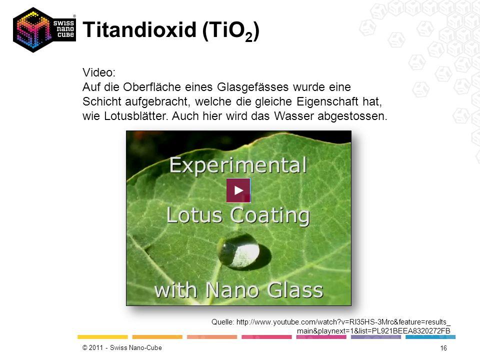© 2011 - Swiss Nano-Cube Titandioxid (TiO 2 ) 16 Quelle: http://www.youtube.com/watch?v=Rl35HS-3Mrc&feature=results_ main&playnext=1&list=PL921BEEA832