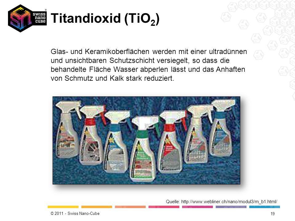 © 2011 - Swiss Nano-Cube Titandioxid (TiO 2 ) 19 Quelle: http://www.webliner.ch/nano/modul3/m_b1.html/ Glas- und Keramikoberflächen werden mit einer u