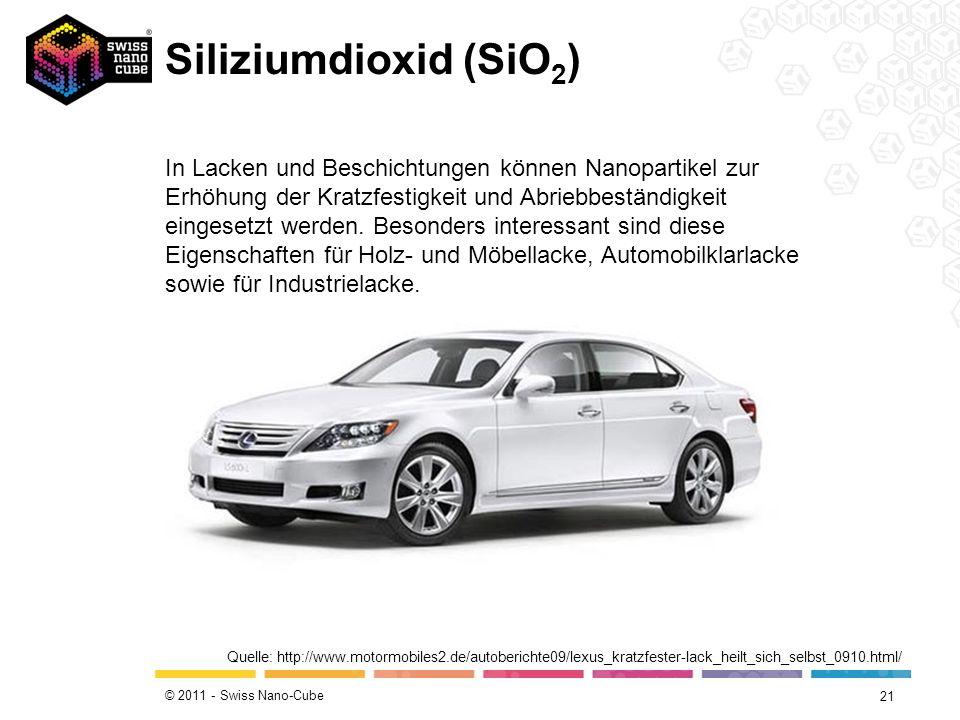 © 2011 - Swiss Nano-Cube Siliziumdioxid (SiO 2 ) 21 Quelle: http://www.motormobiles2.de/autoberichte09/lexus_kratzfester-lack_heilt_sich_selbst_0910.h