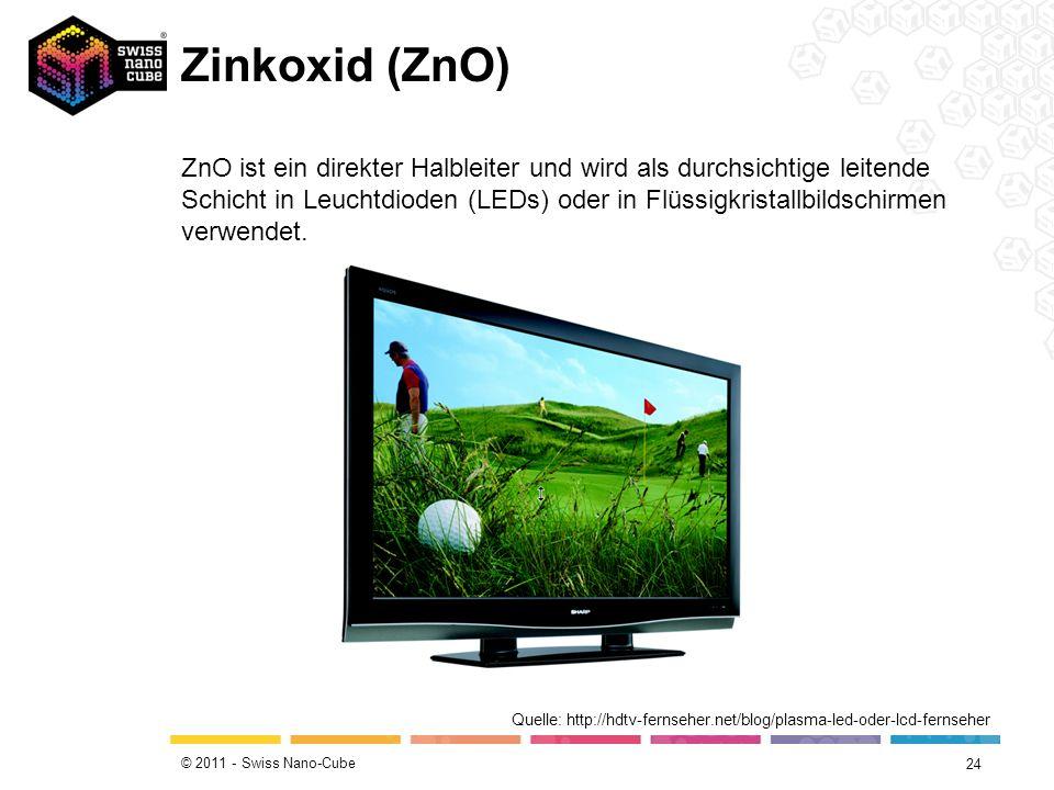 © 2011 - Swiss Nano-Cube Zinkoxid (ZnO) 24 Quelle: http://hdtv-fernseher.net/blog/plasma-led-oder-lcd-fernseher ZnO ist ein direkter Halbleiter und wi
