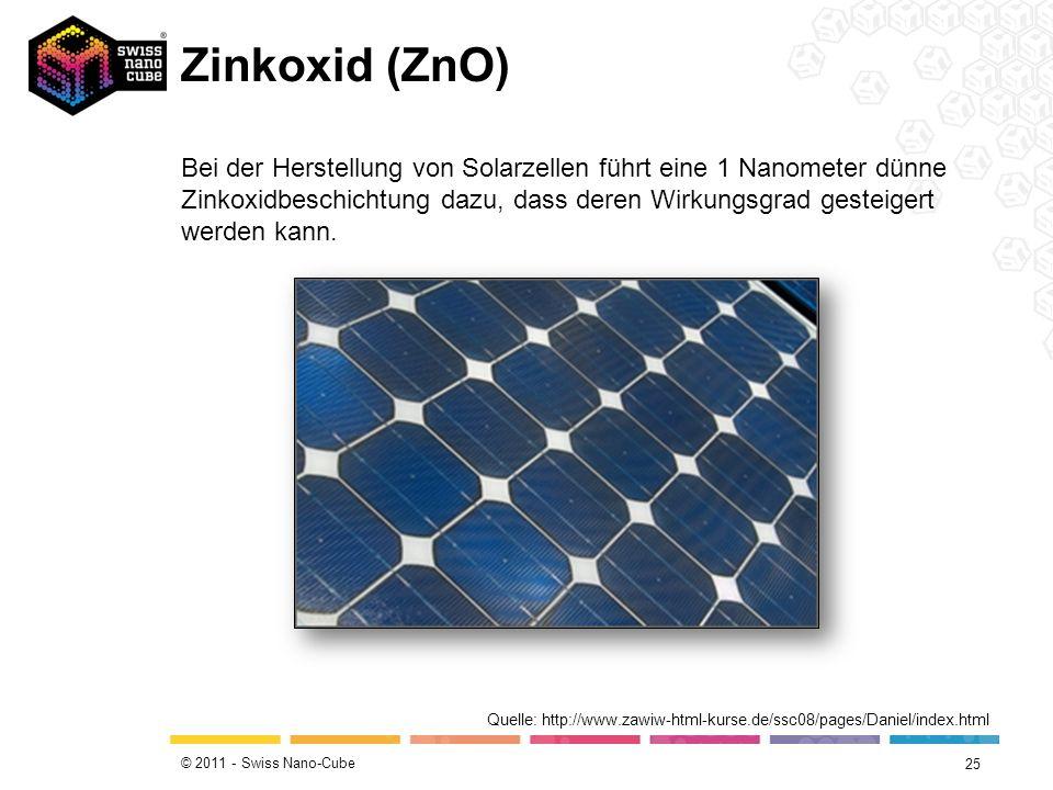 © 2011 - Swiss Nano-Cube Zinkoxid (ZnO) 25 Quelle: http://www.zawiw-html-kurse.de/ssc08/pages/Daniel/index.html Bei der Herstellung von Solarzellen fü