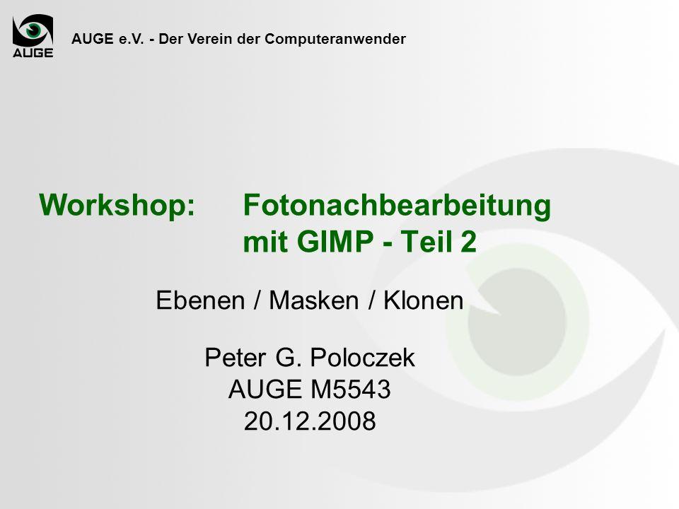 AUGE e.V. - Der Verein der Computeranwender Workshop: Fotonachbearbeitung mit GIMP - Teil 2 Ebenen / Masken / Klonen Peter G. Poloczek AUGE M5543 20.1