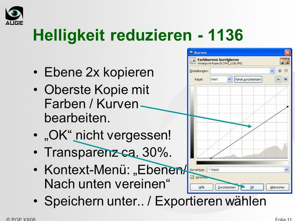 © PGP XII/08Folie 11 Helligkeit reduzieren - 1136 Ebene 2x kopieren Oberste Kopie mit Farben / Kurven bearbeiten. OK nicht vergessen! Transparenz ca.