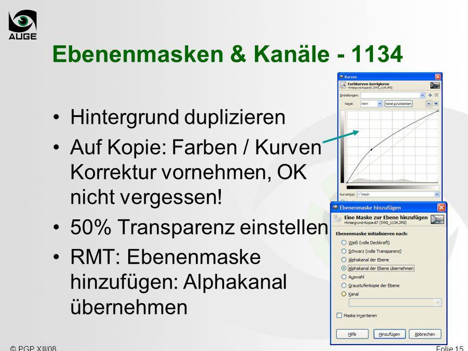 © PGP XII/08Folie 15 Ebenenmasken & Kanäle - 1134 Hintergrund duplizieren Auf Kopie: Farben / Kurven Korrektur vornehmen, OK nicht vergessen! 50% Tran