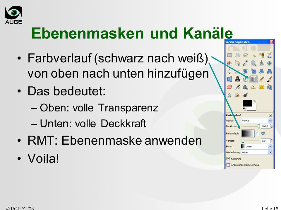 © PGP XII/08Folie 16 Ebenenmasken und Kanäle Farbverlauf (schwarz nach weiß) von oben nach unten hinzufügen Das bedeutet: –Oben: volle Transparenz –Un