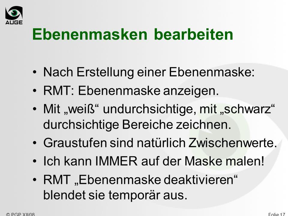 © PGP XII/08Folie 17 Ebenenmasken bearbeiten Nach Erstellung einer Ebenenmaske: RMT: Ebenenmaske anzeigen.